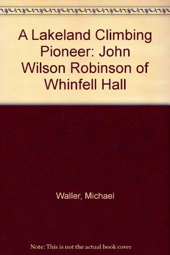 A Lakeland Climbing Pioneer: John Wilson Robinson of Whinfell Hall: Michael Waller
