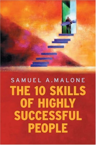 The 10 Skills of Highly Successful People: Samuel A. Malone