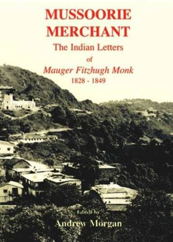 Mussoorie Merchant: The Indian Letters Of Mauger Fitzhugh Monk 1828-1849: Mauger Monk