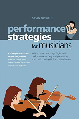 9781904312222: Performance Strategies for Musicians: How to Overcome Stage Fright and Performance Anxiety and Perform at Your Peak Using NLP and Visualisation. A ... Musicians, Singers, Actors, Dancers, Athletes