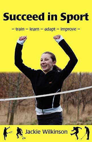 Succeed in Sport: Train - Learn - Adapt - Improve: Wilkinson, Jackie