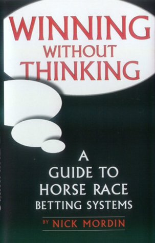 Winning without Thinking: The Definitive Guide to Horse Race Betting Systems: Mordin, Nick