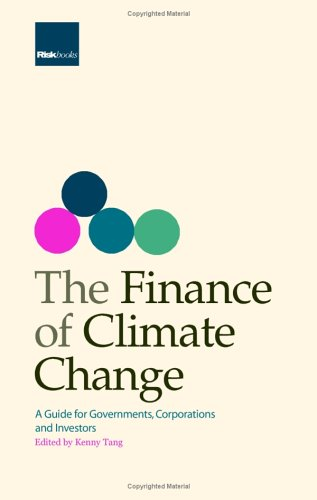 The Finance of Climate Change: A Guide for Governments, Corporations and Investors: Kenny Tang