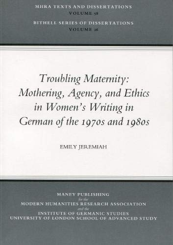 9781904350101: 58: Troubling Maternity: Mothering, Agency, and Ethics in Women's Writing in German of the 1970s and 1980s (MHRA Texts and Dissertations)