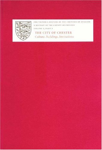 A History of the County of Chester : V.2. The City of Chester: Culture, Buildings, Institutions: ...