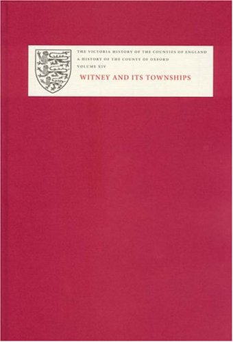 A History of the County of Oxford : XIV: Witney and its Townships (Bampton Hundred Part Two): ...