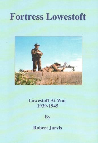 Fortress Lowestoft: Lowestoft at War 1939-1945: Jarvis, Robert Basil