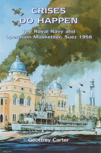 Crises Do Happen: The Royal Navy and Operation Musketeer, Suez 1956: Carter, Geoffrey