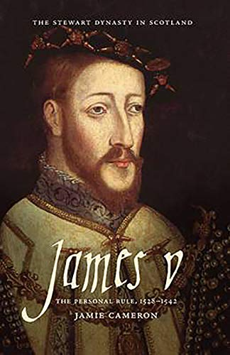 James V: The Personal Rule, 1528-1542 (The Stewart Dynasty in Scotland): Cameron, Jamie