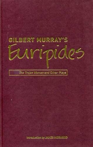 Gilbert Murray s Euripides: The Trojan Women and Other Plays (Hardback): Gilbert Murray, James ...