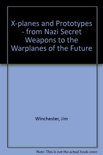 X-planes and Prototypes - from Nazi Secret Weapons to the Warplanes of the Future: Jim Winchester