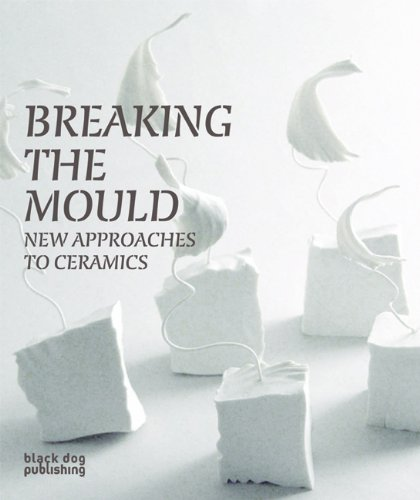 Breaking the Mould: New Approaches to Ceramics: Barnard, Rob; Daintry, Natasha; Twomey, Clare