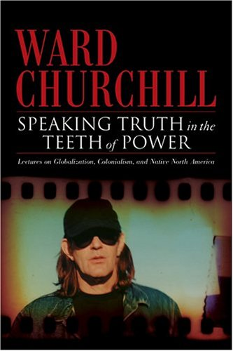 Speaking Truth in the Teeth of Power: Lectures on Globalization, Colonialism, and Native North America (1904859046) by Ward Churchill