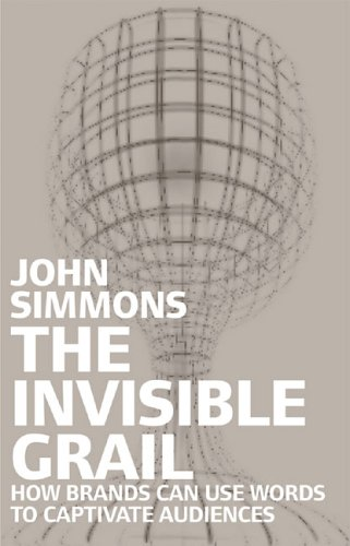 The Invisible Grail: How Brands Can Use Words to Captivate Audiences: Simmons, John