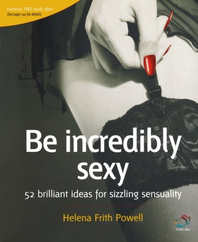 Be Incredibly Sexy: 52 brilliant ideas for sizzling sensuality: Helena Frith-Powell