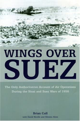 Wings over Suez: The Only Authoritative Account of Air Operations During the Sinai and Suez Wars of 1956 (9781904943556) by Brian Cull