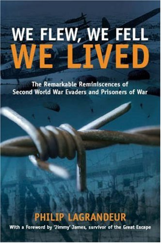WE FLEW, WE FELL, WE LIVED. THE REMARKABLE REMINISCENCES OF SECOND WORLD WAR EVADERS AND PRISONER...