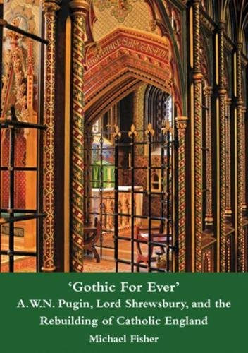 Gothic for Ever: a. w. n. pugin, lord shrewsbury, and the rebuilding of catholic england