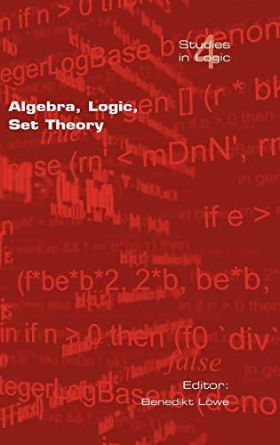 9781904987284: Algebra, Logic, Set Theory: Festscrift Fur Ulrich Felgner Zum 65. Geburtstag (Studies in Logic (logic & Cognitive Systems))