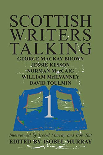 9781904999898: Scottish Writers Talking 1: George Mackay Brown, Jessie Kesson, Norman McCaig, William McIlvanney, David Toulmin