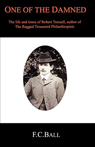 One of the Damned: The Life and Times of Robert Tressell: Ball, F. C.