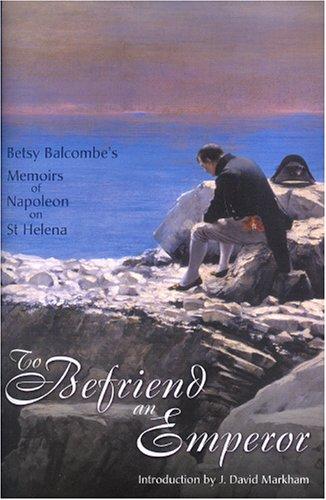 To Befriend an Emperor: Betsy Balcombe's Memoirs: J. David Markham