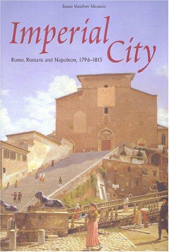 Imperial city : Rome, Romans and Napoleon, 1796-1815.: Nicassio, Susan Vandiver.