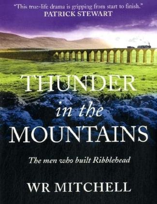 Thunder in the Mountains: The Men Who Built Ribblehead: Mitchell, W.R.