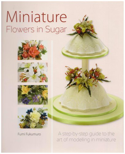 9781905113071: Miniature Flowers in Sugar: A Step-by-step Guide to the Art of Modelling in Miniature