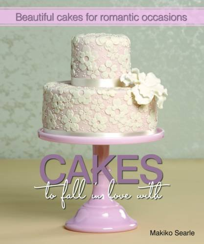 Cakes to Fall in Love With: Beautiful Cakes for Romantic Occasions: Searle, Makiko