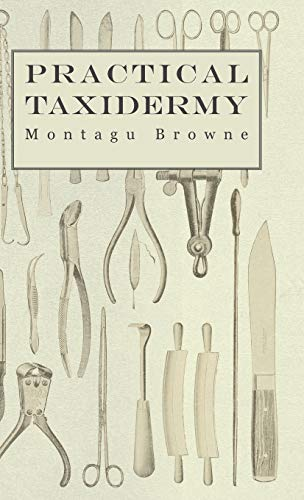 Practical Taxidermy - A Manual of Instruction: Browne, Montagu
