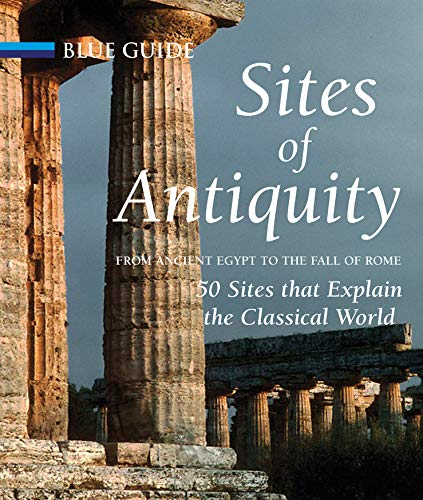 Sites of Antiquity: From Ancient Egypt to the Fall of Rome, 50 Sites that Explain the Classical ...