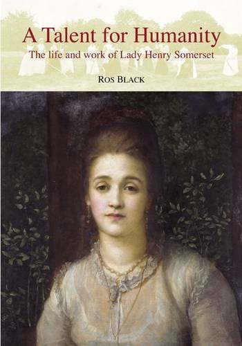 A Talent for Humanity: The Life and Work of Lady Henry Somerset: Black, Ros
