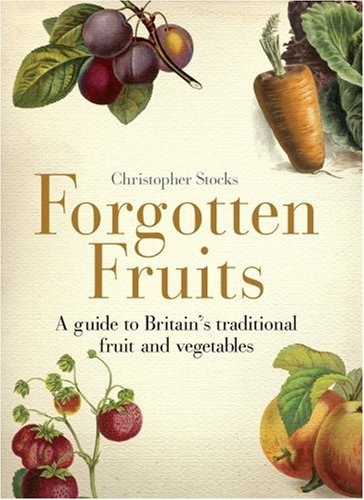 9781905211807: Forgotten Fruits: A guide to Britain's disappearing fruits & vegetables, from Kelvedon King Leeks to White Princess Tomatoes