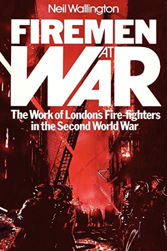 Firemen At War: The Work of London's Fire Fighters in the Second World War: Wallington, Neil
