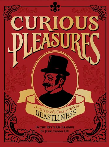 Curious Pleasures: A Gentleman's Collection of Beastliness: Croom DD, Rev'd Dr. Erasmus St. ...