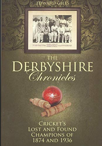 The Derbyshire Chronicles : Cricket s Lost and Found Champions of 1874 and 1936.: Edward Giles.