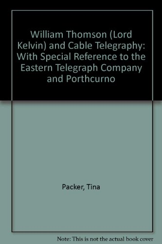 William Thomson (Lord Kelvin) and Cable Telegraphy: With Special Reference to the Eastern Telegraph Company and Porthcurno (1905419066) by Packer, Tina