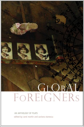 Global Foreigners: An Anthology of Plays: Carol Martin,Saviana Stanescu