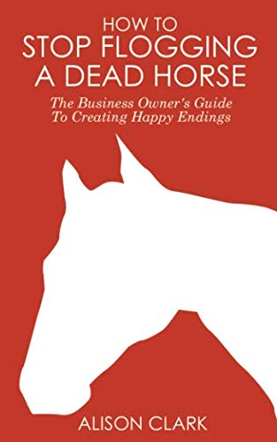 9781905430062: How To Stop Flogging A Dead Horse: The Business Owner's Guide To Creating Happy Endings