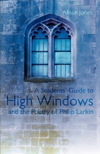 A Students Guide to High Windows and the Poetry of Philip Larkin: Alison Jones