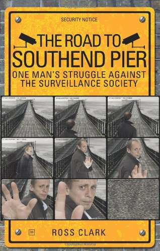 The Road to Southend Pier: One Mans Struggle Against the Surveillance Society: Ross Clark