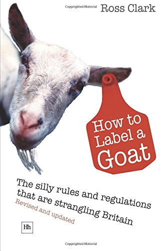 How to Label a Goat: The Silly Rules and Regulations that are Strangling Britain: Ross Clark