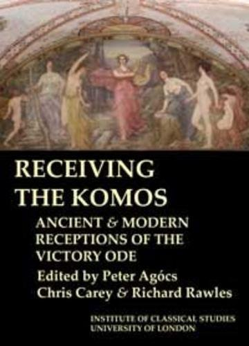 RECEIVING THE KOMOS. Ancient and Modern Receptions of the Victory Ode