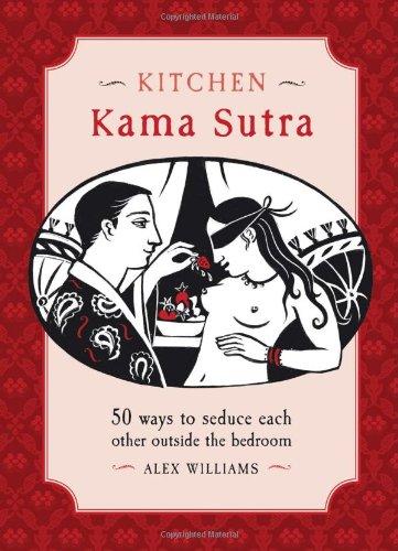 Kitchen Kama Sutra: 50 Ways to Seduce: Alex Williams