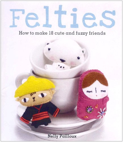 Felties: How to Make 18 Cute and Fuzzy Friends: Nelly Pailloux