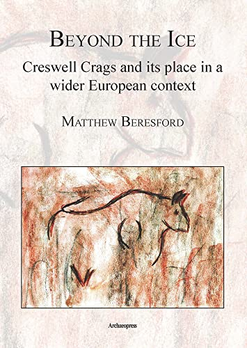 9781905739509: Beyond the Ice: Creswell Crags and its Place in a Wider European Context