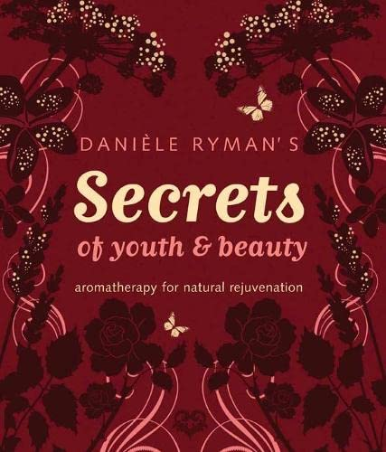 Daniele Ryman's Secrets of Youth and Beauty: Aromatherapy for Natural Rejuvenation: Daniele ...