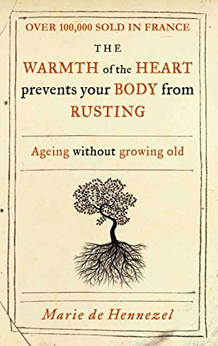 Warmth of the Heart Prevents Your Body from Rusting: Ageing Without Growing Old: Hennezel, Marie De