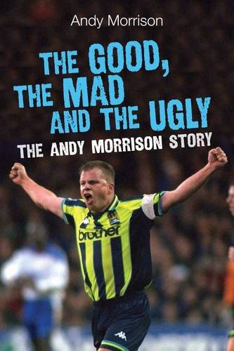 The Good, the Mad and the Ugly: The Andy Morrison Story: Morrison, Andy